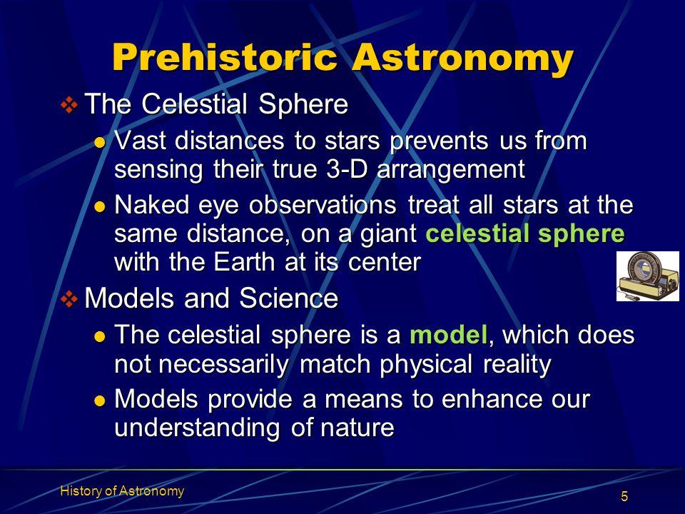 History of Astronomy 5 Prehistoric Astronomy  The Celestial Sphere Vast distances to stars prevents us from sensing their true 3-D arrangement Vast d