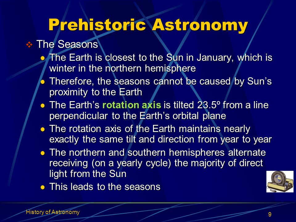 History of Astronomy 9 Prehistoric Astronomy  The Seasons The Earth is closest to the Sun in January, which is winter in the northern hemisphere The