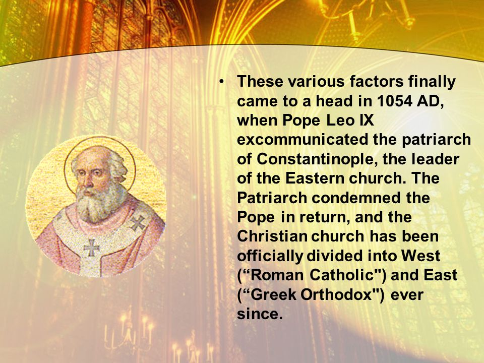 These various factors finally came to a head in 1054 AD, when Pope Leo IX excommunicated the patriarch of Constantinople, the leader of the Eastern church.
