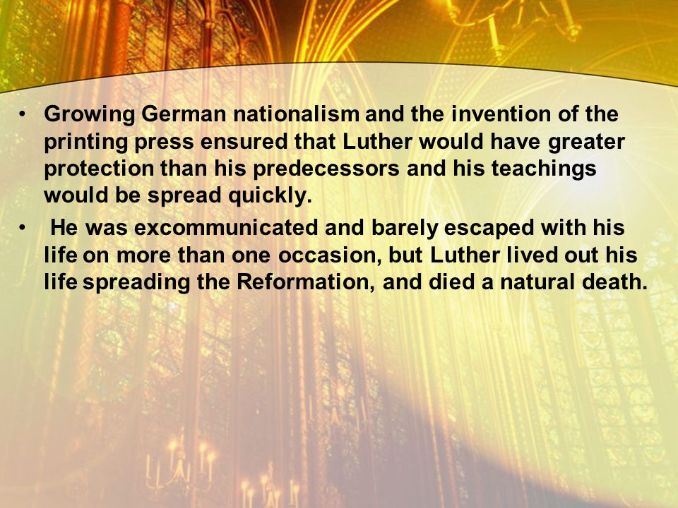 Growing German nationalism and the invention of the printing press ensured that Luther would have greater protection than his predecessors and his teachings would be spread quickly.