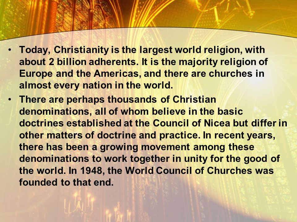 Today, Christianity is the largest world religion, with about 2 billion adherents. It is the majority religion of Europe and the Americas, and there a