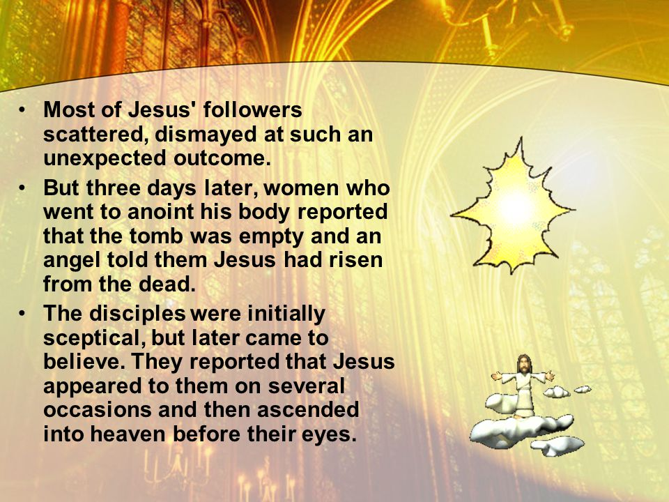 Most of Jesus' followers scattered, dismayed at such an unexpected outcome. But three days later, women who went to anoint his body reported that the