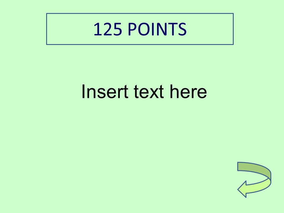 Insert text here 125 POINTS