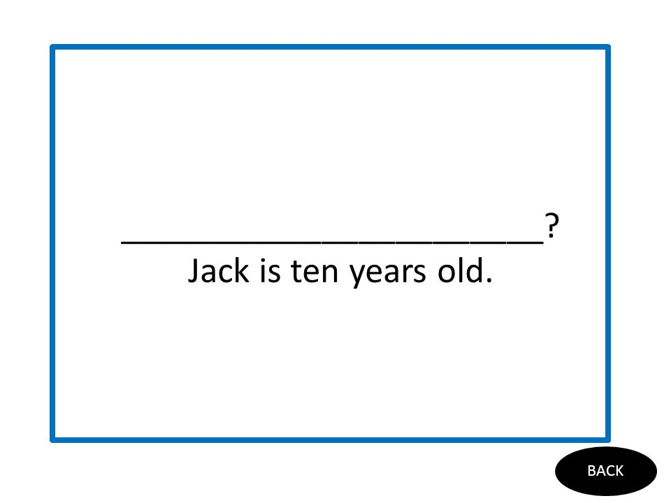 is your birthday? BACK _______________________? Jack is ten years old.