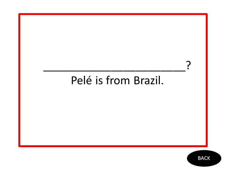 _______________________? Pelé is from Brazil. BACK