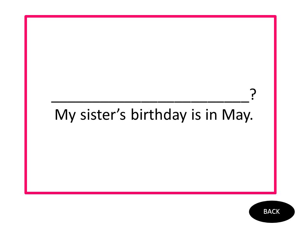 ________________________? My sister's birthday is in May. BACK