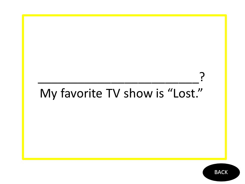 ________________________? My favorite TV show is Lost. BACK
