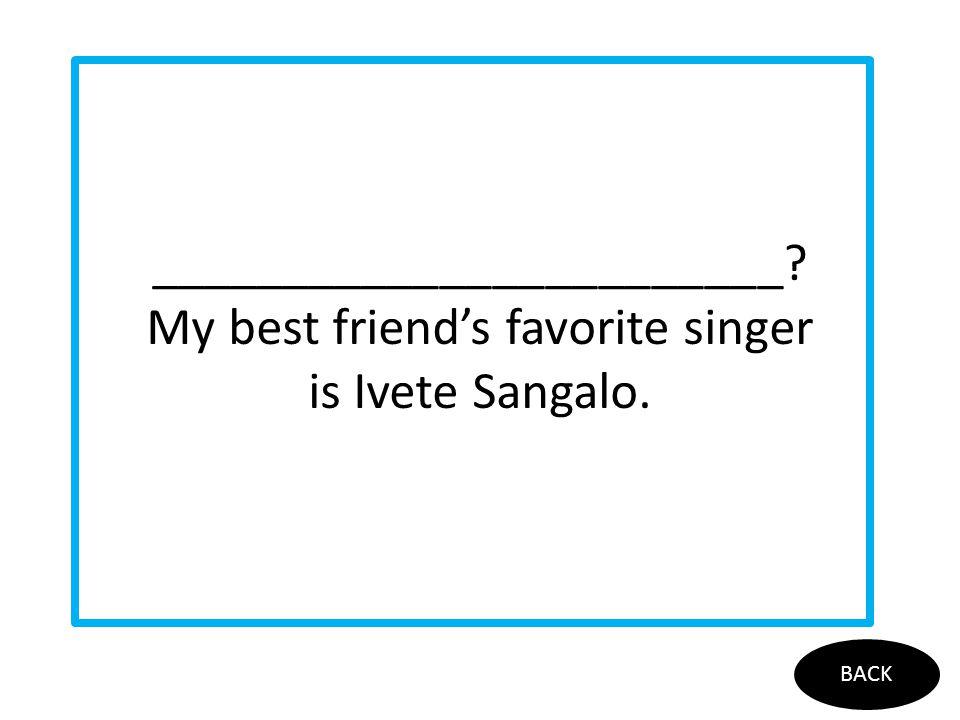 ________________________? My best friend's favorite singer is Ivete Sangalo. BACK