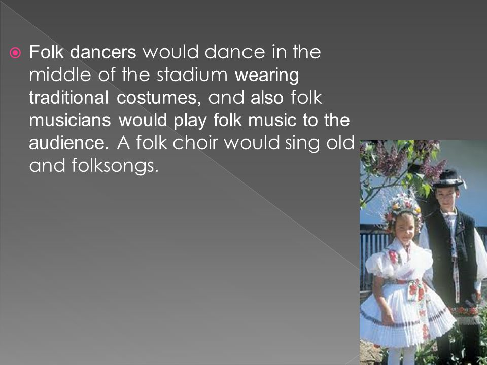  Folk dancers would dance in the middle of the stadium wearing traditional costumes, and also folk musicians would play folk music to the audience.