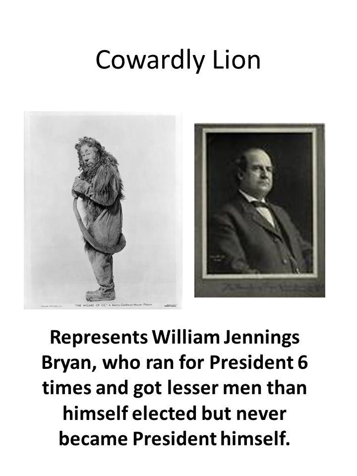 Cowardly Lion Represents William Jennings Bryan, who ran for President 6 times and got lesser men than himself elected but never became President himself.