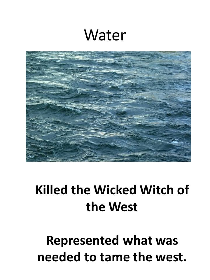 Water Killed the Wicked Witch of the West Represented what was needed to tame the west.