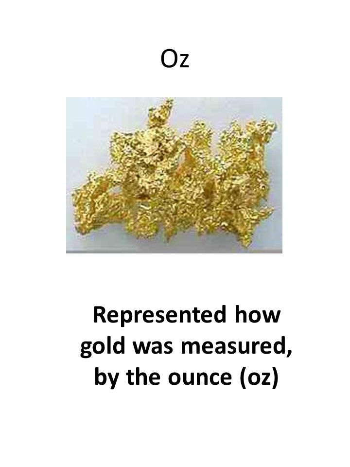 Oz Represented how gold was measured, by the ounce (oz)