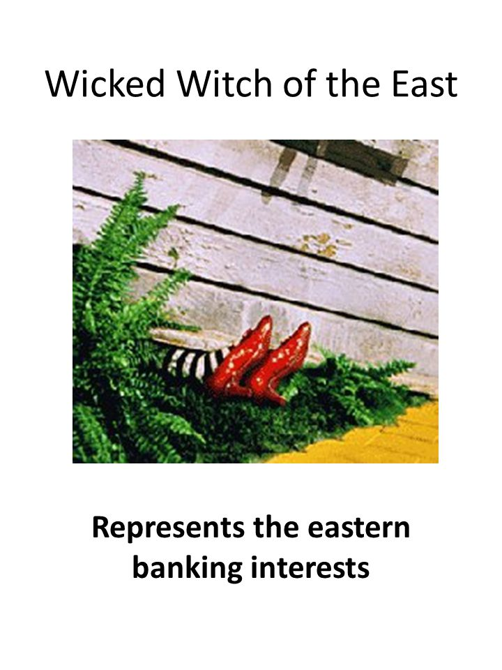 Wicked Witch of the East Represents the eastern banking interests