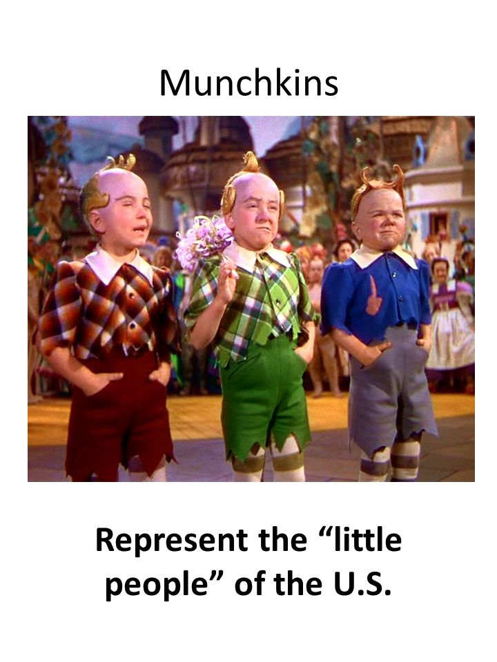 Munchkins Represent the little people of the U.S.