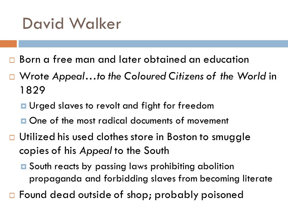  Born a free man and later obtained an education  Wrote Appeal…to the Coloured Citizens of the World in 1829  Urged slaves to revolt and fight for