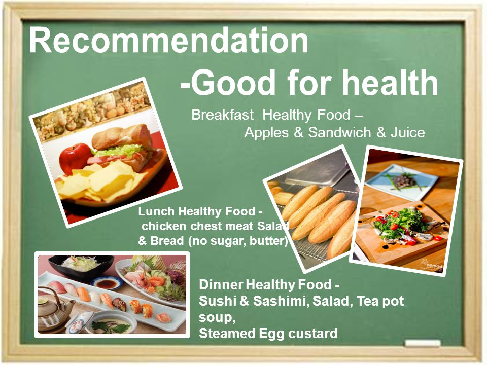 Breakfast Healthy Food – Apples & Sandwich & Juice Lunch Healthy Food - chicken chest meat Salad & Bread (no sugar, butter) Dinner Healthy Food - Sushi & Sashimi, Salad, Tea pot soup, Steamed Egg custard