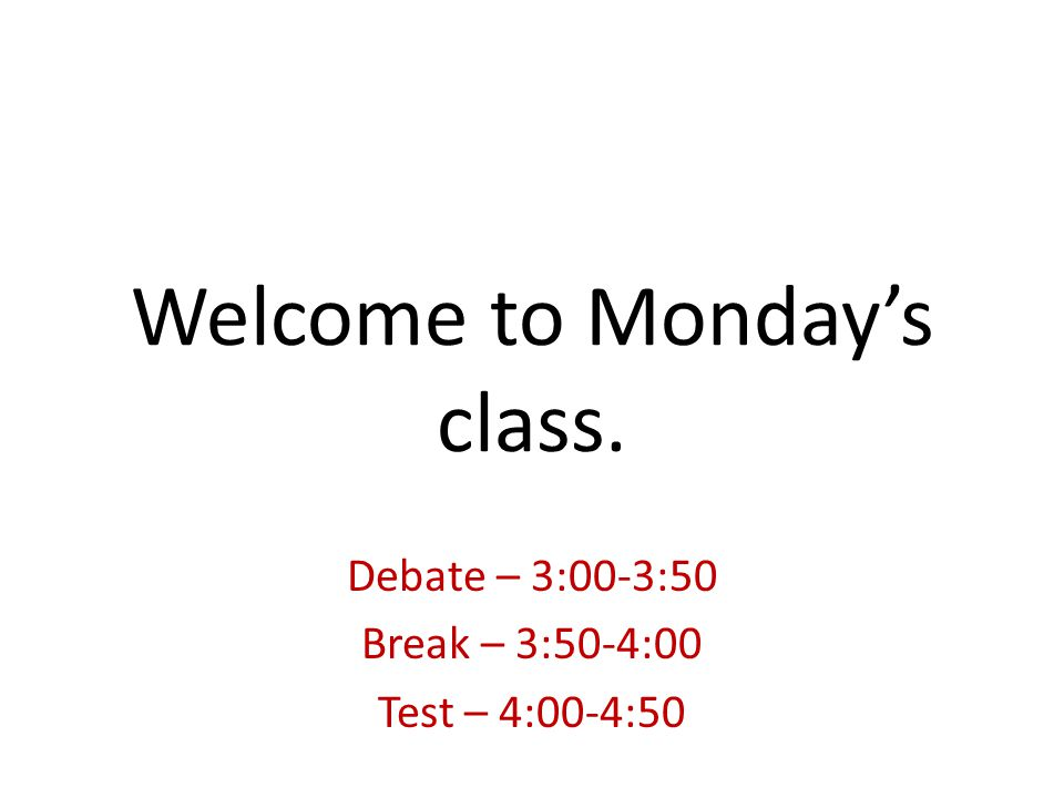 Welcome to Monday's class. Debate – 3:00-3:50 Break – 3:50-4:00 Test – 4:00-4:50