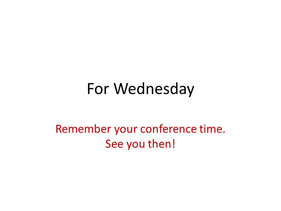 For Wednesday Remember your conference time. See you then!