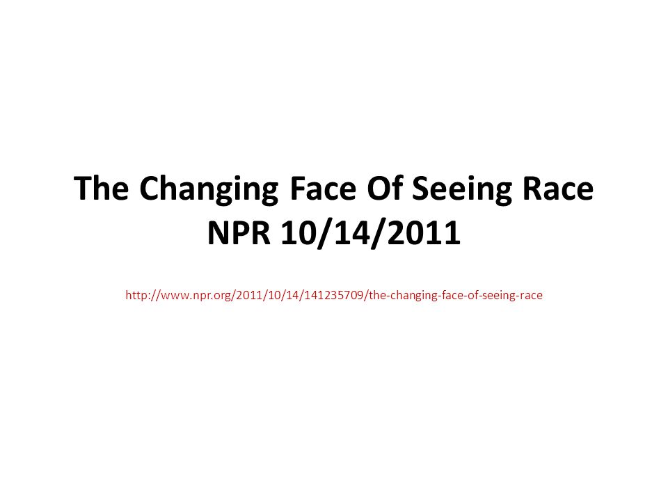 The Changing Face Of Seeing Race NPR 10/14/2011 http://www.npr.org/2011/10/14/141235709/the-changing-face-of-seeing-race
