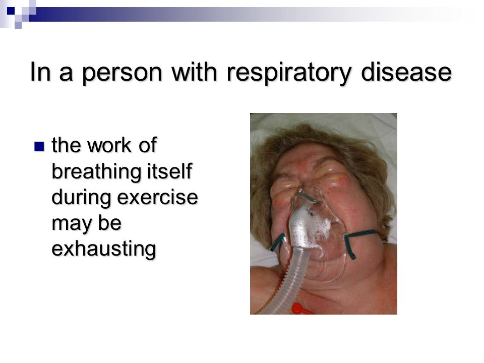 In a person with respiratory disease the work of breathing itself during exercise may be exhausting the work of breathing itself during exercise may be exhausting