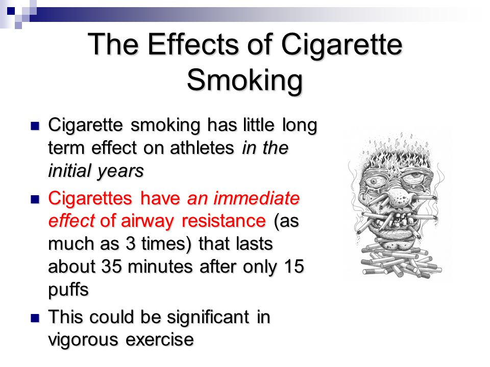 The Effects of Cigarette Smoking Cigarette smoking has little long term effect on athletes in the initial years Cigarette smoking has little long term effect on athletes in the initial years Cigarettes have an immediate effect of airway resistance (as much as 3 times) that lasts about 35 minutes after only 15 puffs Cigarettes have an immediate effect of airway resistance (as much as 3 times) that lasts about 35 minutes after only 15 puffs This could be significant in vigorous exercise This could be significant in vigorous exercise