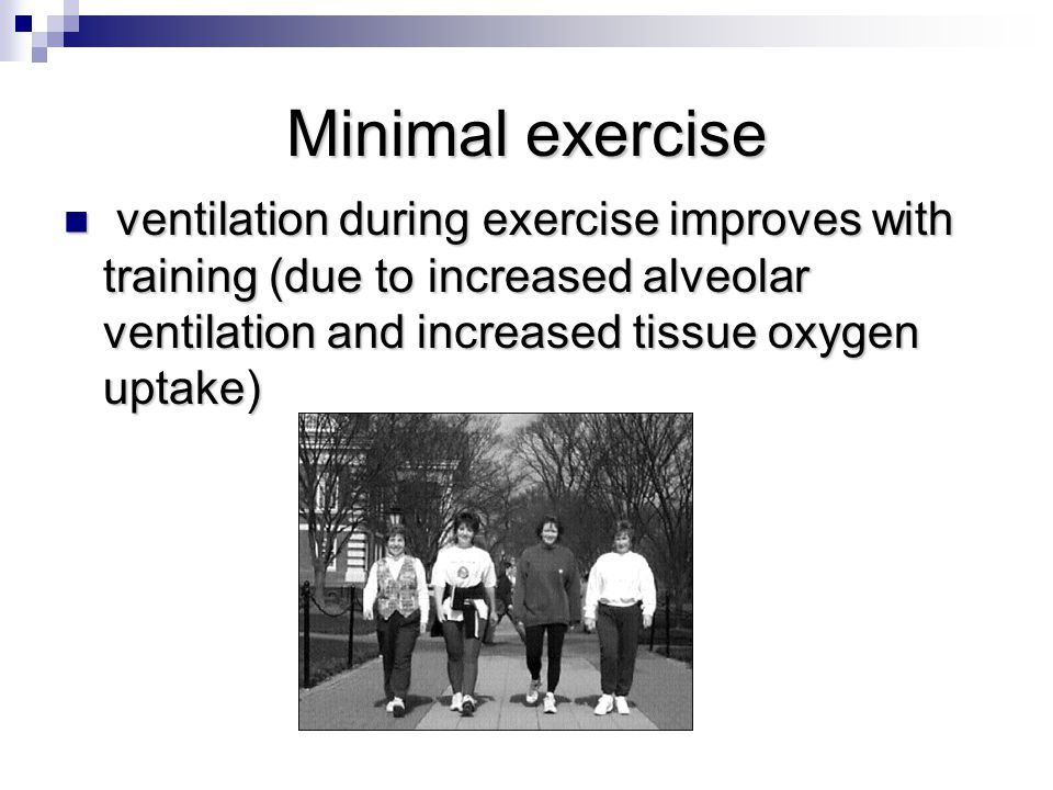 Minimal exercise ventilation during exercise improves with training (due to increased alveolar ventilation and increased tissue oxygen uptake) ventilation during exercise improves with training (due to increased alveolar ventilation and increased tissue oxygen uptake)