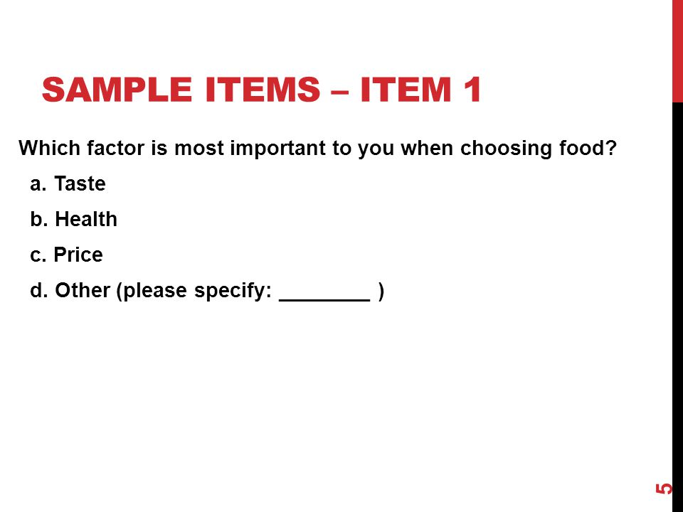 SAMPLE ITEMS – ITEM 1 Which factor is most important to you when choosing food? a. Taste b. Health c. Price d. Other (please specify: ________ ) 5