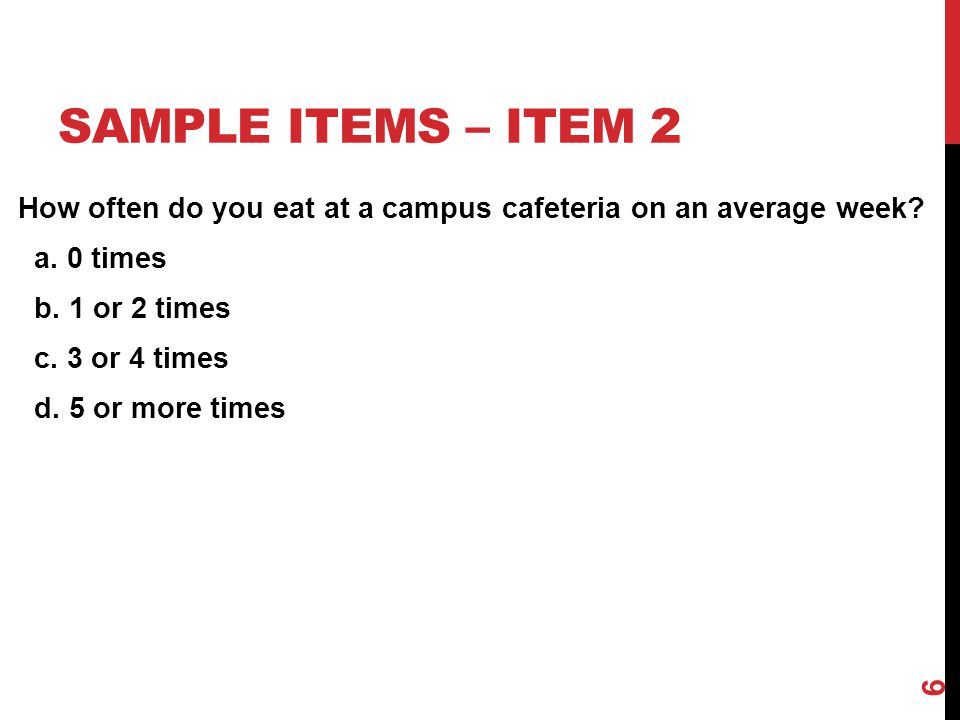 SAMPLE ITEMS – ITEM 2 How often do you eat at a campus cafeteria on an average week? a. 0 times b. 1 or 2 times c. 3 or 4 times d. 5 or more times 6