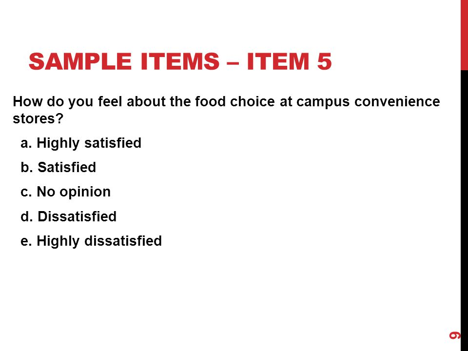 SAMPLE ITEMS – ITEM 5 How do you feel about the food choice at campus convenience stores? a. Highly satisfied b. Satisfied c. No opinion d. Dissatisfi