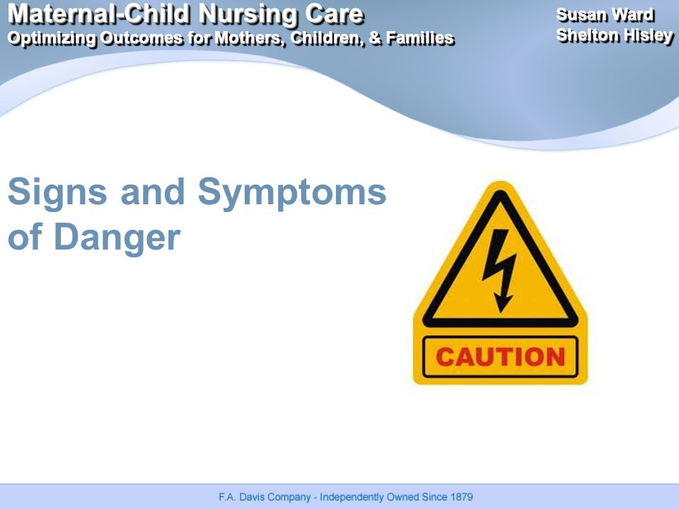 Maternal-Child Nursing Care Optimizing Outcomes for Mothers, Children, & Families Maternal-Child Nursing Care Optimizing Outcomes for Mothers, Children, & Families Susan Ward Shelton Hisley Susan Ward Shelton Hisley Signs and Symptoms of Danger
