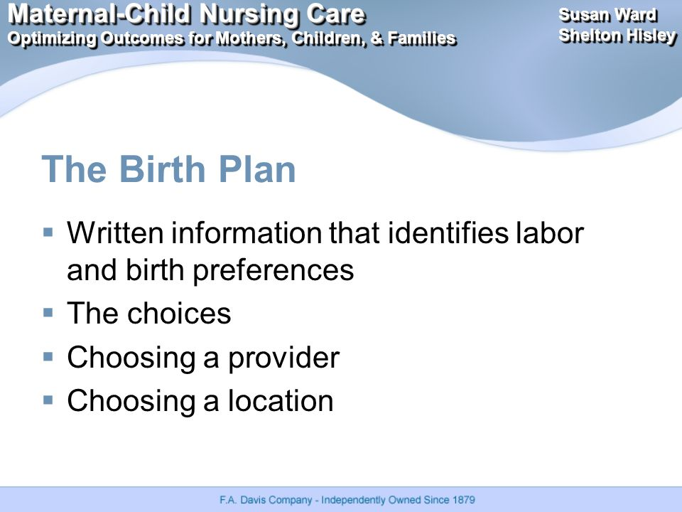 Maternal-Child Nursing Care Optimizing Outcomes for Mothers, Children, & Families Maternal-Child Nursing Care Optimizing Outcomes for Mothers, Children, & Families Susan Ward Shelton Hisley Susan Ward Shelton Hisley The Birth Plan  Written information that identifies labor and birth preferences  The choices  Choosing a provider  Choosing a location