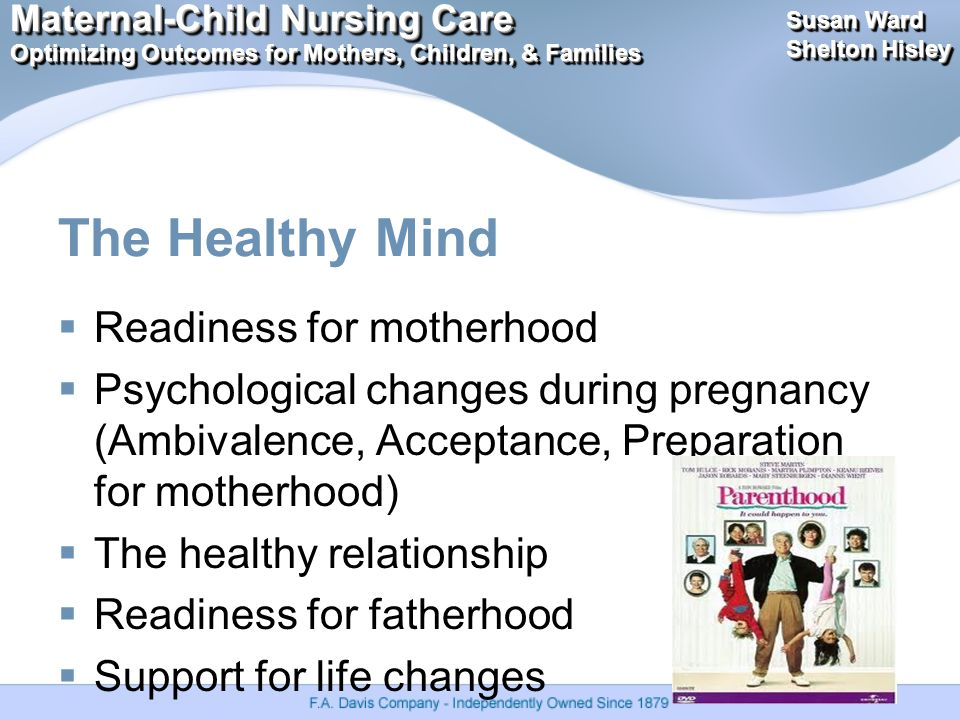 Maternal-Child Nursing Care Optimizing Outcomes for Mothers, Children, & Families Maternal-Child Nursing Care Optimizing Outcomes for Mothers, Children, & Families Susan Ward Shelton Hisley Susan Ward Shelton Hisley The Healthy Mind  Readiness for motherhood  Psychological changes during pregnancy (Ambivalence, Acceptance, Preparation for motherhood)  The healthy relationship  Readiness for fatherhood  Support for life changes