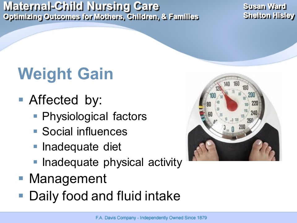 Maternal-Child Nursing Care Optimizing Outcomes for Mothers, Children, & Families Maternal-Child Nursing Care Optimizing Outcomes for Mothers, Children, & Families Susan Ward Shelton Hisley Susan Ward Shelton Hisley Weight Gain  Affected by:  Physiological factors  Social influences  Inadequate diet  Inadequate physical activity  Management  Daily food and fluid intake