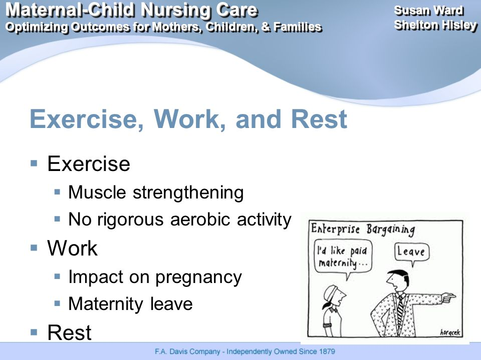 Maternal-Child Nursing Care Optimizing Outcomes for Mothers, Children, & Families Maternal-Child Nursing Care Optimizing Outcomes for Mothers, Children, & Families Susan Ward Shelton Hisley Susan Ward Shelton Hisley Exercise, Work, and Rest  Exercise  Muscle strengthening  No rigorous aerobic activity  Work  Impact on pregnancy  Maternity leave  Rest