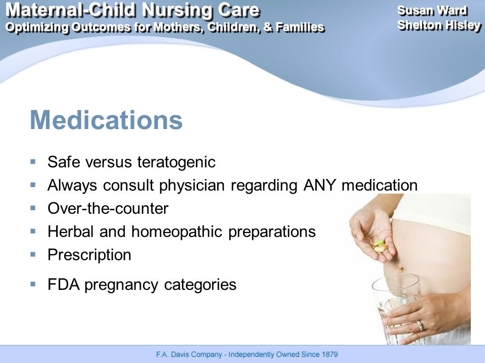 Maternal-Child Nursing Care Optimizing Outcomes for Mothers, Children, & Families Maternal-Child Nursing Care Optimizing Outcomes for Mothers, Children, & Families Susan Ward Shelton Hisley Susan Ward Shelton Hisley Medications  Safe versus teratogenic  Always consult physician regarding ANY medication  Over-the-counter  Herbal and homeopathic preparations  Prescription  FDA pregnancy categories