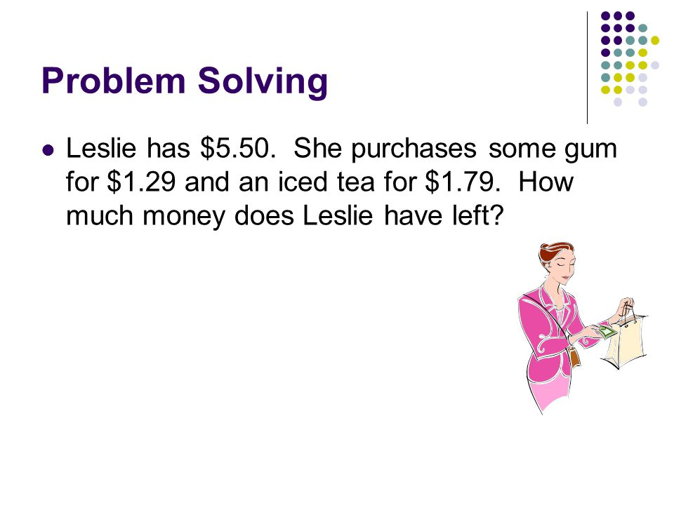 Problem Solving Leslie has $5.50. She purchases some gum for $1.29 and an iced tea for $1.79.