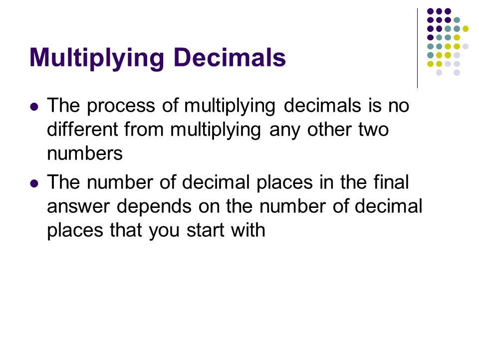 Multiplying Decimals The process of multiplying decimals is no different from multiplying any other two numbers The number of decimal places in the final answer depends on the number of decimal places that you start with