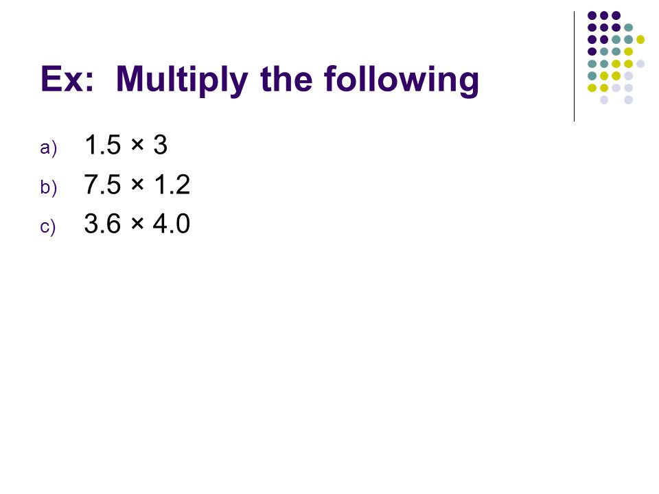 Ex: Multiply the following a) 1.5 × 3 b) 7.5 × 1.2 c) 3.6 × 4.0
