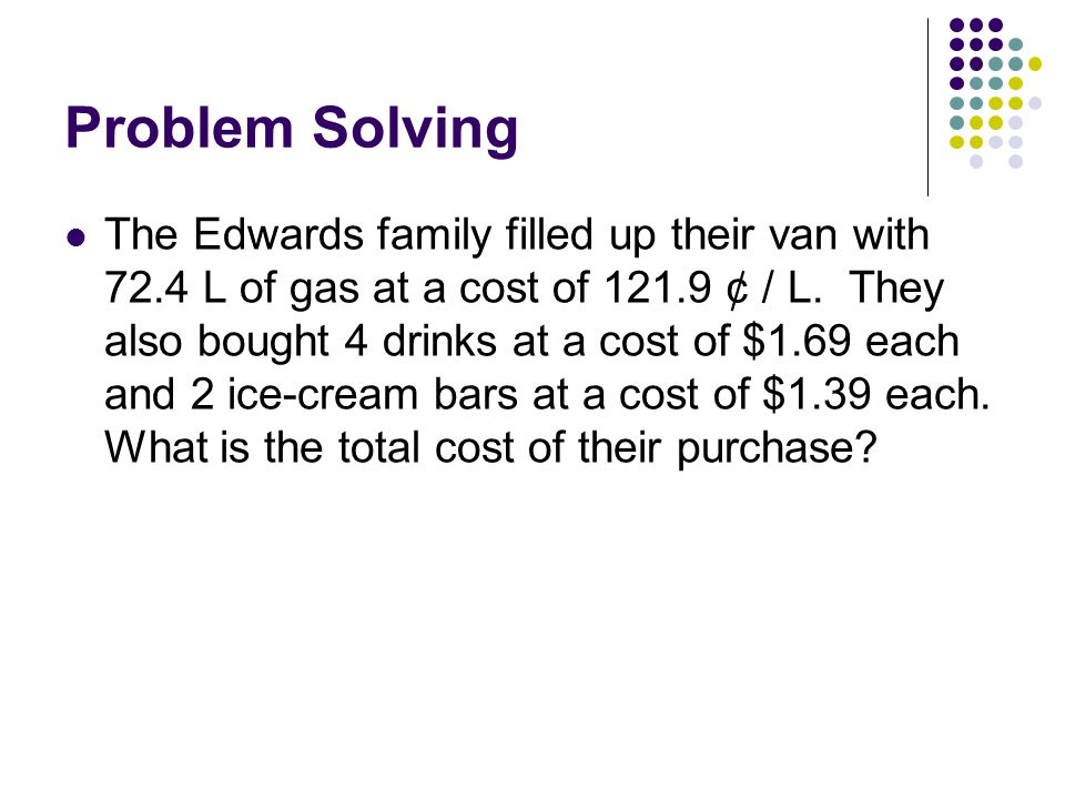 Problem Solving The Edwards family filled up their van with 72.4 L of gas at a cost of 121.9 ¢ / L.