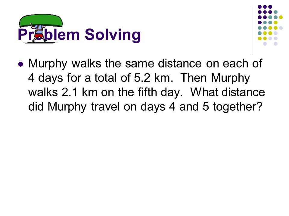 Problem Solving Murphy walks the same distance on each of 4 days for a total of 5.2 km.