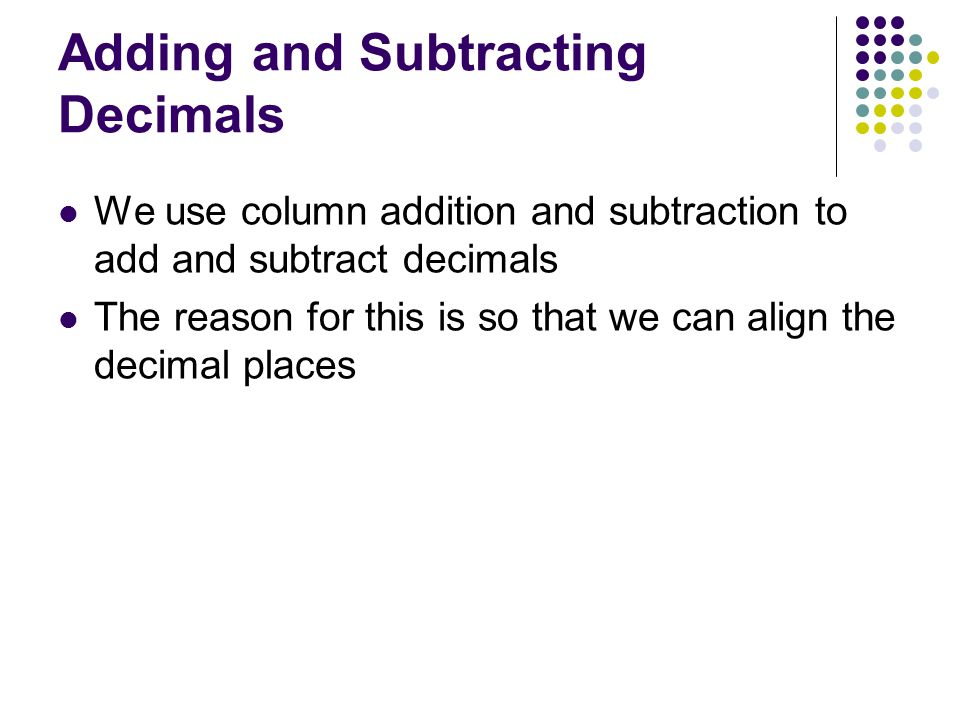 Adding and Subtracting Decimals We use column addition and subtraction to add and subtract decimals The reason for this is so that we can align the decimal places