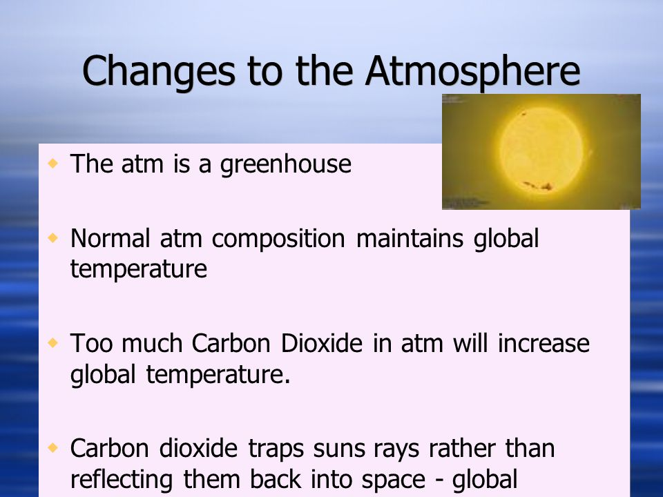 Changes to the Atmosphere  The atm is a greenhouse  Normal atm composition maintains global temperature  Too much Carbon Dioxide in atm will increase global temperature.