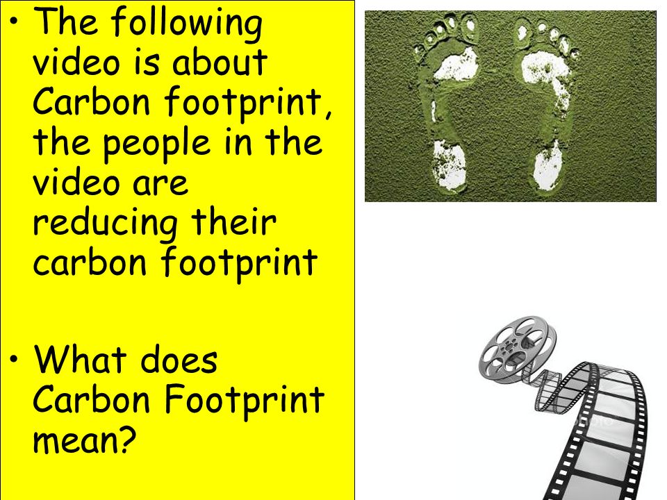 The following video is about Carbon footprint, the people in the video are reducing their carbon footprint What does Carbon Footprint mean?