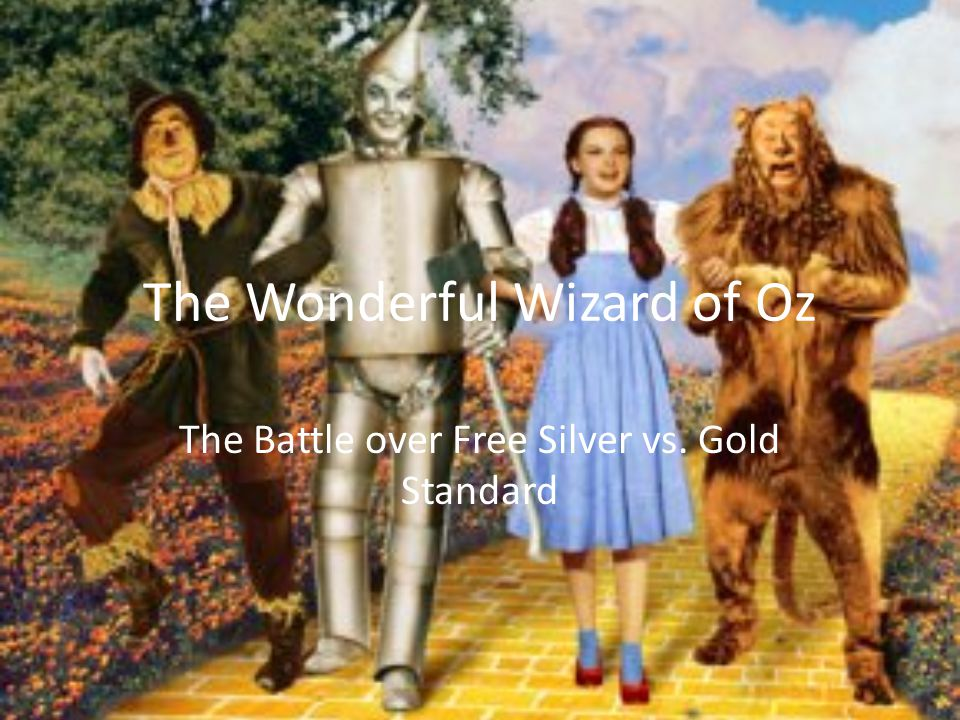 The Wonderful Wizard of Oz The Battle over Free Silver vs. Gold Standard
