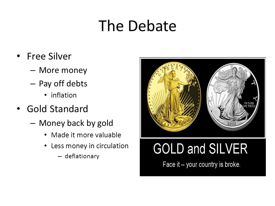 The Debate Free Silver – More money – Pay off debts inflation Gold Standard – Money back by gold Made it more valuable Less money in circulation – deflationary