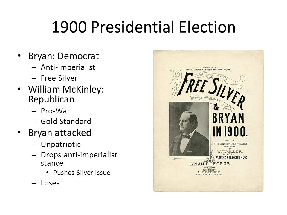 1900 Presidential Election Bryan: Democrat – Anti-imperialist – Free Silver William McKinley: Republican – Pro-War – Gold Standard Bryan attacked – Unpatriotic – Drops anti-imperialist stance Pushes Silver issue – Loses