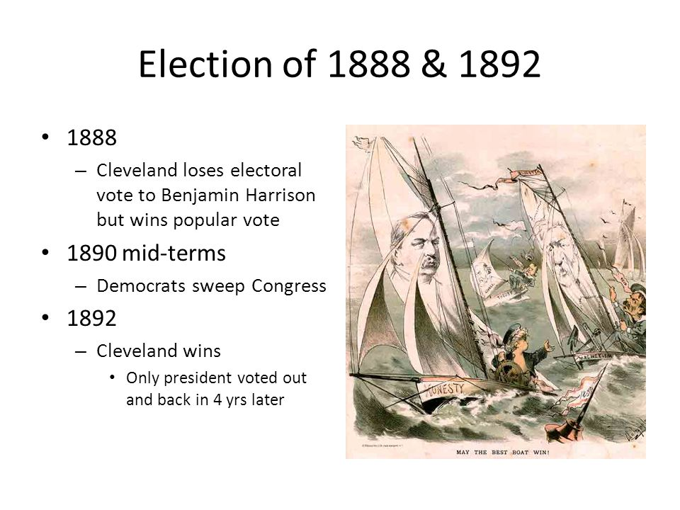 Election of 1888 & 1892 1888 – Cleveland loses electoral vote to Benjamin Harrison but wins popular vote 1890 mid-terms – Democrats sweep Congress 1892 – Cleveland wins Only president voted out and back in 4 yrs later
