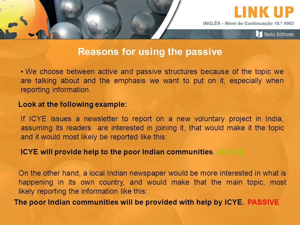 The poor Indian communities will be provided with help by ICYE. Reasons for using the passive We choose between active and passive structures because
