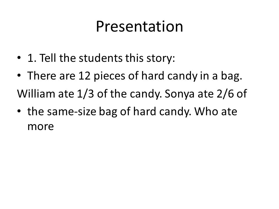 Presentation 1. Tell the students this story: There are 12 pieces of hard candy in a bag. William ate 1/3 of the candy. Sonya ate 2/6 of the same-size