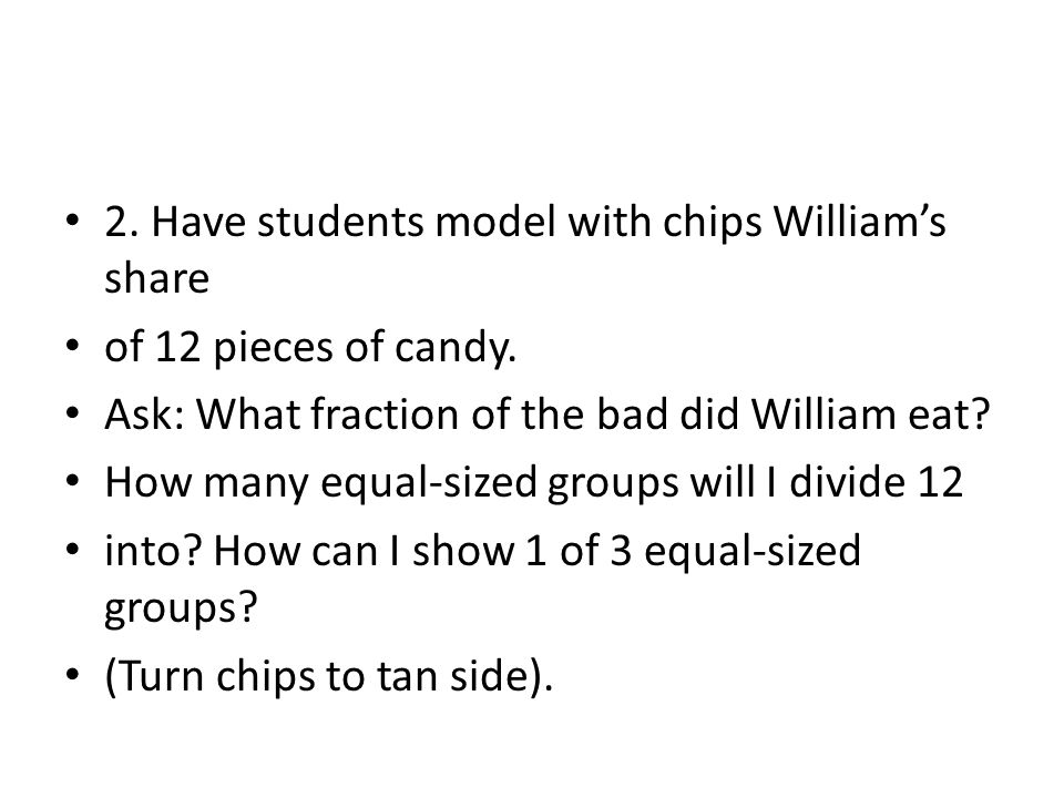 2. Have students model with chips William's share of 12 pieces of candy. Ask: What fraction of the bad did William eat? How many equal-sized groups wi